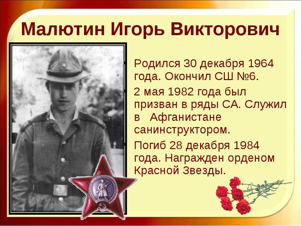 Малютин Игорь Викторович Родился 30 декабря 1964 года. Окончил СШ №6. 2 мая 1...