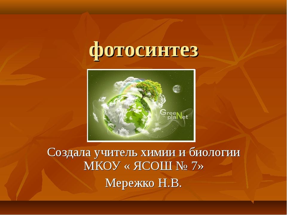 фотосинтез Создала учитель химии и биологии МКОУ « ЯСОШ № 7» Мережко Н.В.