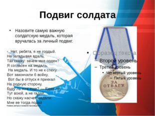 Подвиг солдата Назовите самую важную солдатскую медаль, которая вручалась за