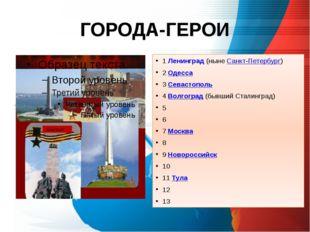 ГОРОДА-ГЕРОИ 1 Ленинград(нынеСанкт-Петербург) 2 Одесса 3 Севастополь 4 Волг