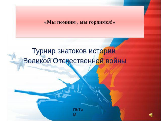 Турнир знатоков истории Великой Отечественной войны ПКТиМ «Мы помним , мы гор...
