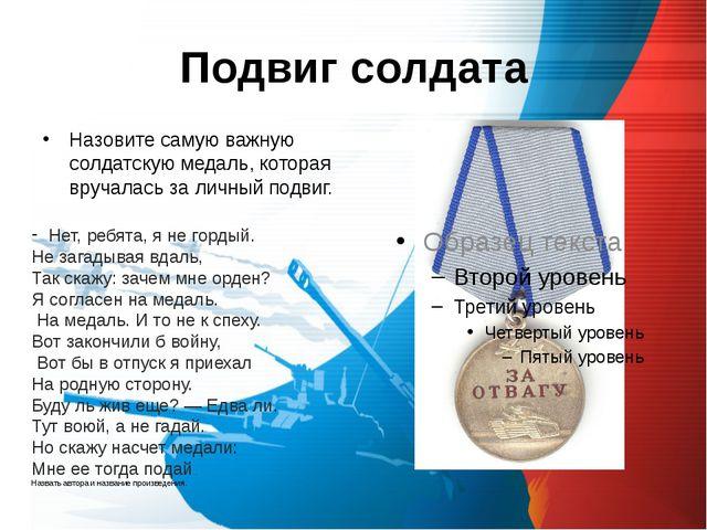 Подвиг солдата Назовите самую важную солдатскую медаль, которая вручалась за...