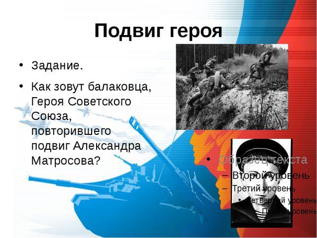 Подвиг героя Задание. Как зовут балаковца, Героя Советского Союза, повторивше...