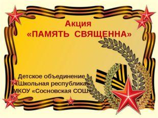 Акция «ПАМЯТЬ СВЯЩЕННА» Детское объединение «Школьная республика» МКОУ «Сосно