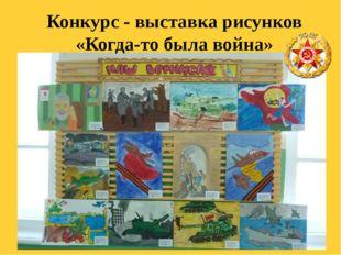 Конкурс - выставка рисунков «Когда-то была война»