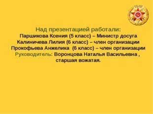Над презентацией работали: Паршикова Ксения (5 класс) – Министр досуга Калини