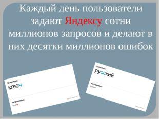 Каждый день пользователи задают Яндексу сотни миллионов запросов и делают в н