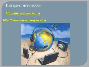 Интернет источники:  http://literacy.yandex.ru http://www.unesco.org/new/ru