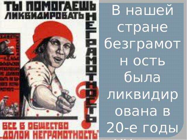 В нашей стране безграмотн ость была ликвидирована в 20-е годы XX века