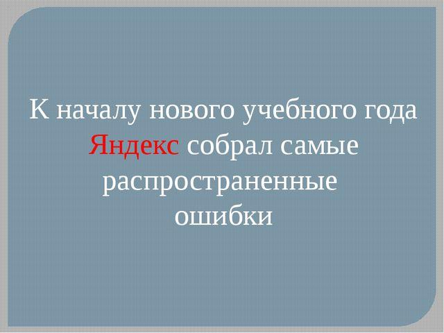 К началу нового учебного года Яндекс собрал самые распространенные ошибки