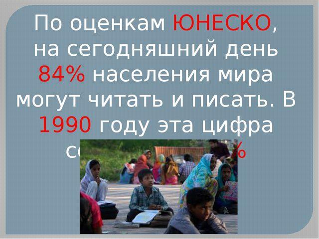 По оценкам ЮНЕСКО, насегодняшний день 84% населения мира могут читать иписа...