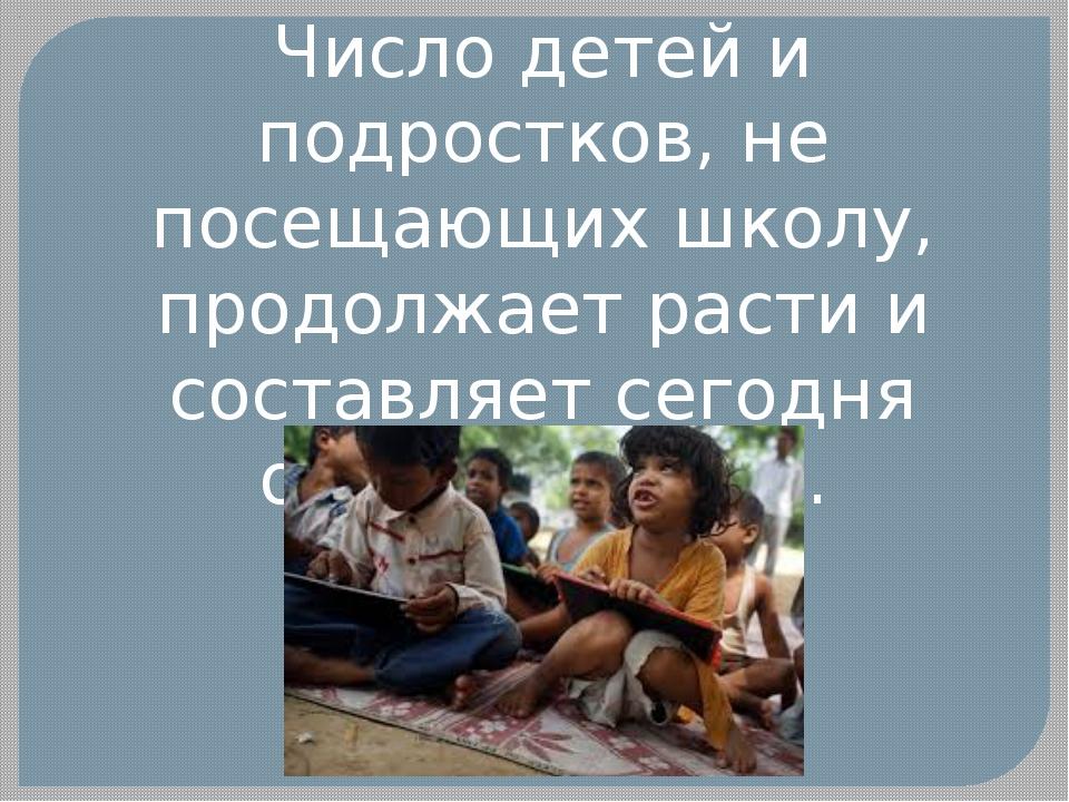 Число детей и подростков, не посещающих школу, продолжает расти и составляет...