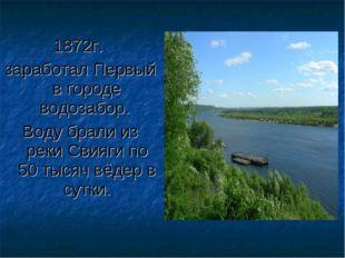 1872г. заработал Первый в городе водозабор. Воду брали из реки Свияги по 50 т
