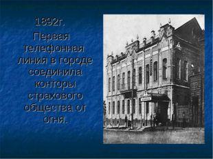 1892г. Первая телефонная линия в городе соединила конторы страхового общества