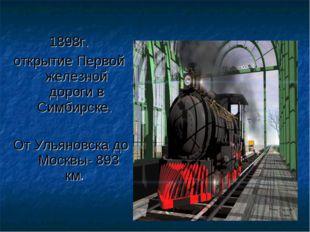 1898г. открытие Первой железной дороги в Симбирске. От Ульяновска до Москвы-