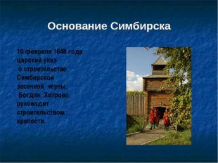 Основание Симбирска 10 февраля 1648 года царский указ о строительстве Симбирс