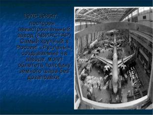 1975-1985гг. построен авиастроительный завод (АВИАСТАР) Самый крупный в Росси