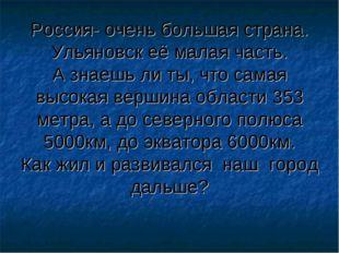 Россия- очень большая страна. Ульяновск её малая часть. А знаешь ли ты, что