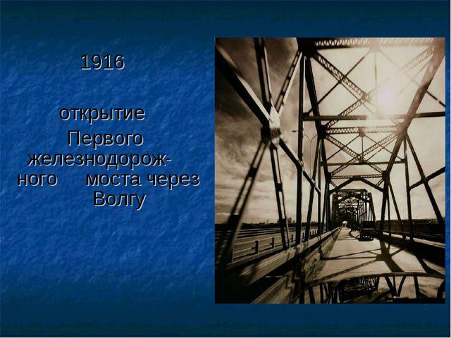 1916 открытие Первого железнодорож- ного моста через Волгу