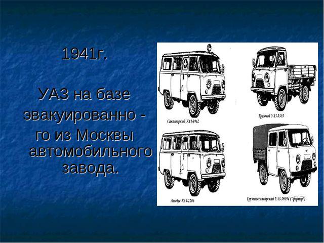 1941г. УАЗ на базе эвакуированно - го из Москвы автомобильного завода.
