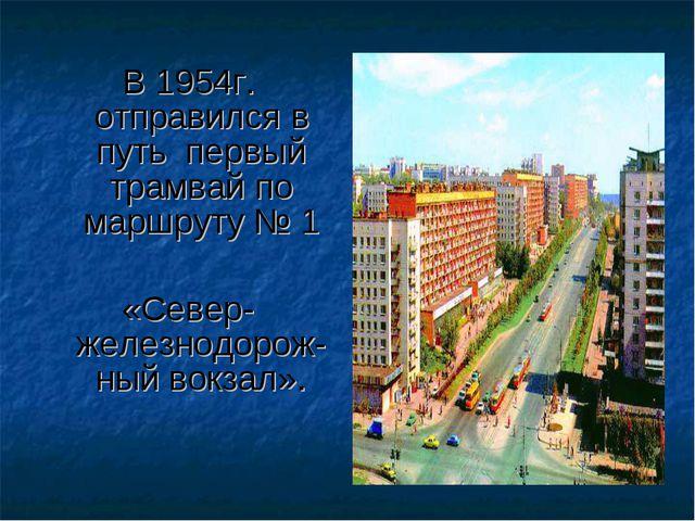 В 1954г. отправился в путь первый трамвай по маршруту № 1 «Север-железнодорож...