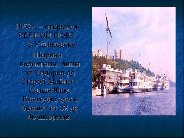 1957г. – открылся РЕЧНОЙ ПОРТ в Ульяновске. Ширина водохрани- лища от Ундоро...