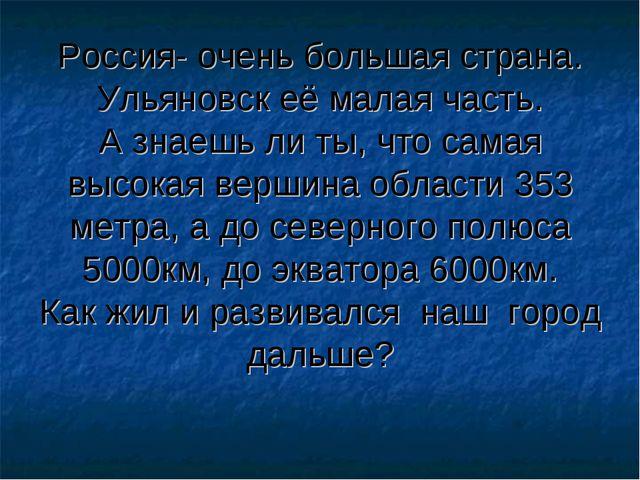 Россия- очень большая страна. Ульяновск её малая часть. А знаешь ли ты, что...