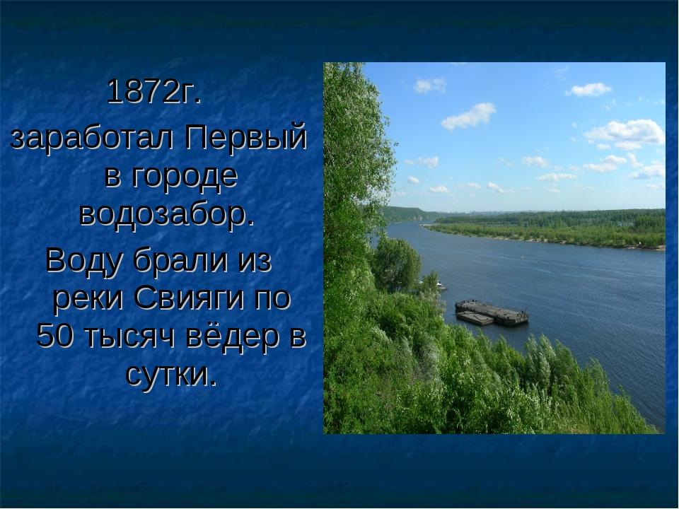 1872г. заработал Первый в городе водозабор. Воду брали из реки Свияги по 50 т...