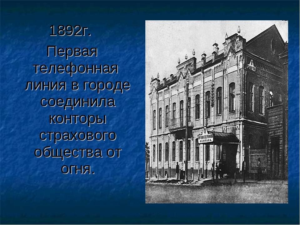 1892г. Первая телефонная линия в городе соединила конторы страхового общества...