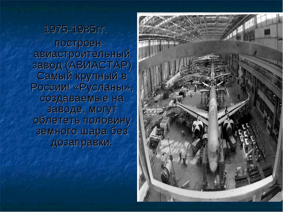 1975-1985гг. построен авиастроительный завод (АВИАСТАР) Самый крупный в Росси...
