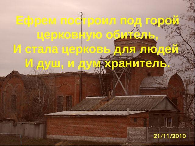 Ефрем построил под горой церковную обитель, И стала церковь для людей И душ,...