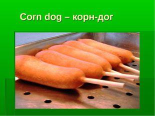 Corn dog – корн-дог Corn dog - Корн-дог