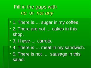 Fill in the gaps with no or not any 1. There is … sugar in my coffee. 2. The