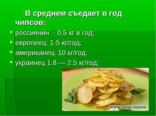 В среднем съедает в год чипсов: россиянин - 0,5 кг в год; европеец: 1-5 кг/