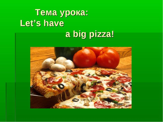 Тема урока: Let's have a big pizza!