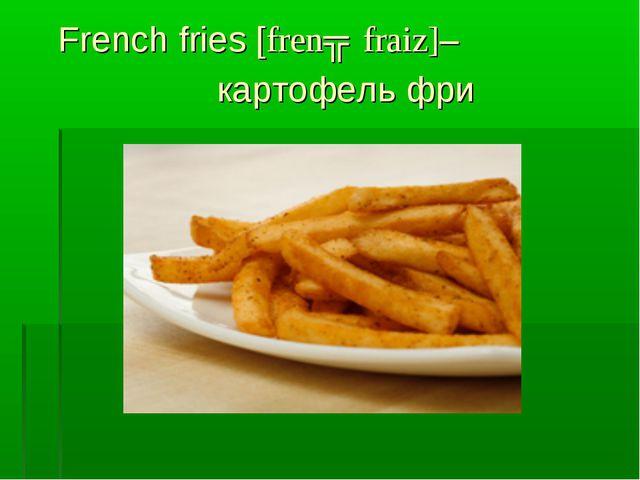 French fries [frenʧ fraiz]– картофель фри