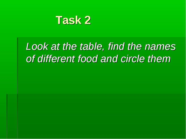 Task 2 Look at the table, find the names of different food and circle them
