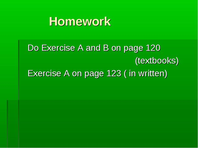 Homework Do Exercise A and B on page 120 (textbooks) Exercise A on page 123...