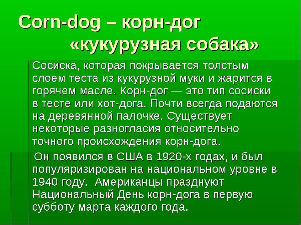 Corn-dog – корн-дог «кукурузная собака» Сосиска, которая покрывается толстым...