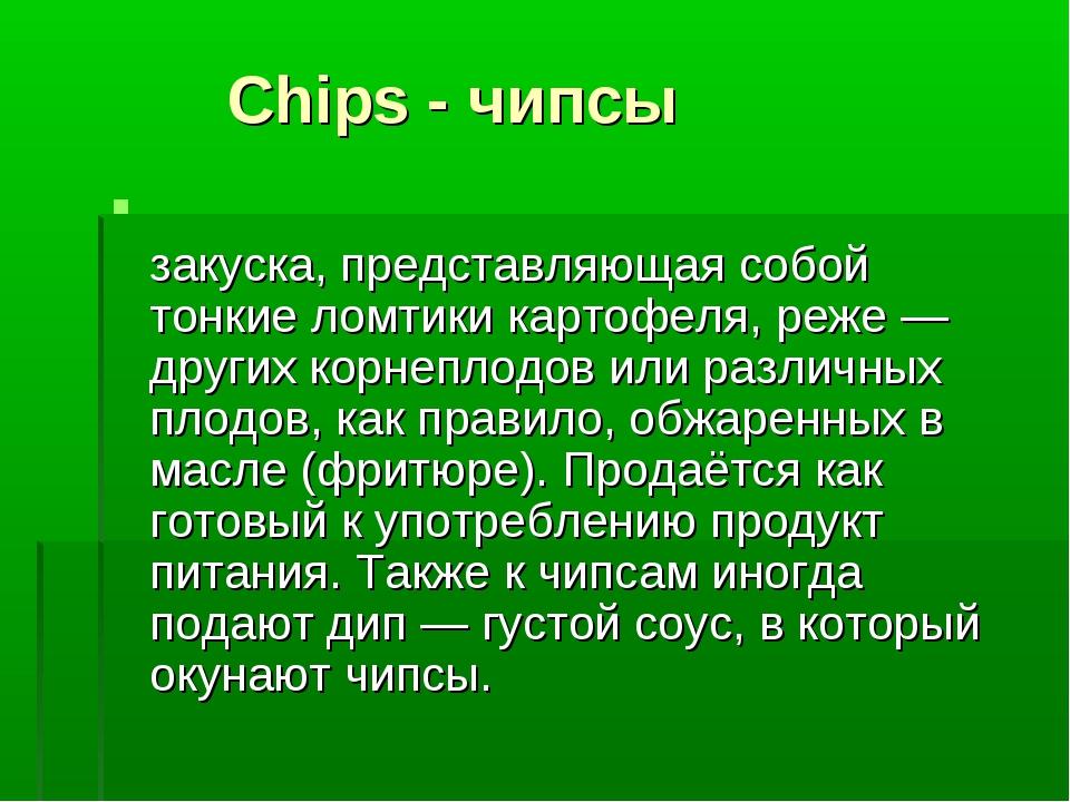 Chips - чипсы Чи́псы (chips, от chip — стружка) — закуска, представляющая со...