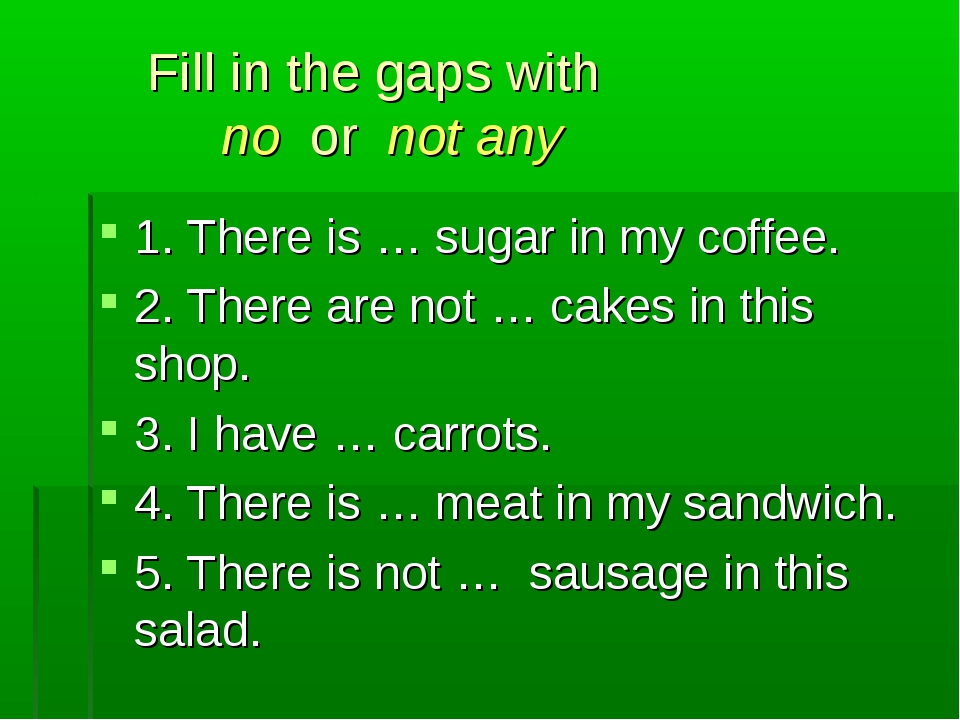 Fill in the gaps with no or not any 1. There is … sugar in my coffee. 2. The...