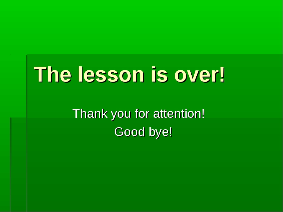 The lesson is over! Thank you for attention! Good bye!
