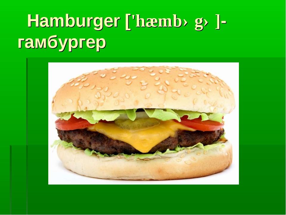 Hamburger ['hæmbəgə]- гамбургер