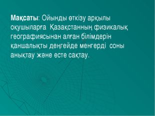 Мақсаты: Ойынды өткізу арқылы оқушыларға Қазақстанның физикалық географиясына