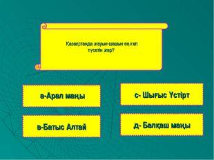Қазақстанда жауын-шашын ең көп түсетін жер? в-Батыс Алтай с- Шығыс Үстірт д-