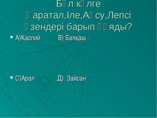 Бұл көлге Қаратал,Іле,Ақсу,Лепсі өзендері барып құяды? А)Каспий В) Балқаш С)А