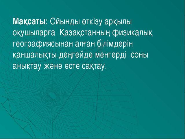 Мақсаты: Ойынды өткізу арқылы оқушыларға Қазақстанның физикалық географиясына...
