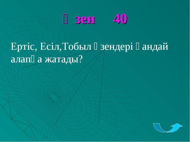 Өзен 40 Ертіс, Есіл,Тобыл өзендері қандай алапқа жатады?