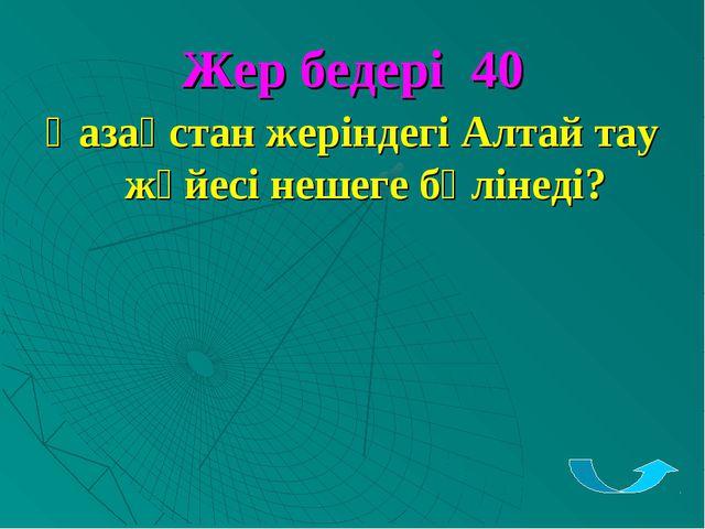 Жер бедері 40 Қазақстан жеріндегі Алтай тау жүйесі нешеге бөлінеді?