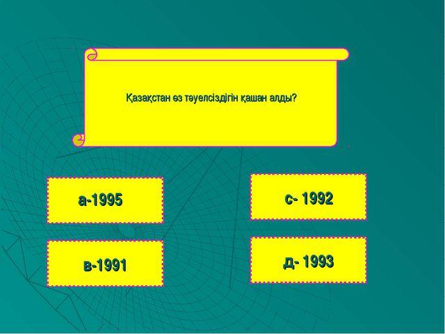 Қазақстан өз тәуелсіздігін қашан алды? в-1991 с- 1992 д- 1993 а-1995